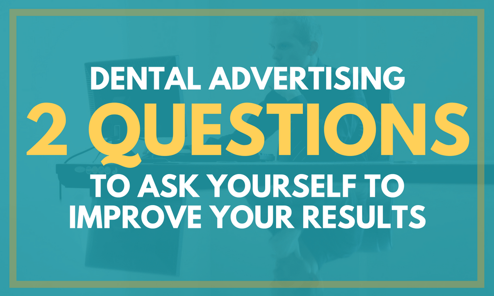 Dental Advertising: 2 Questions to Ask Yourself to Improve Your Results